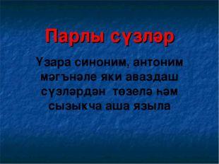 Парлы сүзләр Үзара синоним, антоним мәгънәле яки аваздаш сүзләрдән төзелә һәм