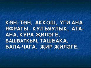 КӨН- ТӨН, АККОШ, ҮГИ АНА ЯФРАГЫ, КУЛЪЯУЛЫК, АТА-АНА, КУРА ҖИЛӘГЕ, БАШВАТКЫЧ,