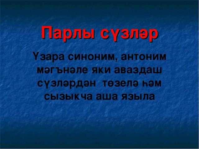 Парлы сүзләр Үзара синоним, антоним мәгънәле яки аваздаш сүзләрдән төзелә һәм...