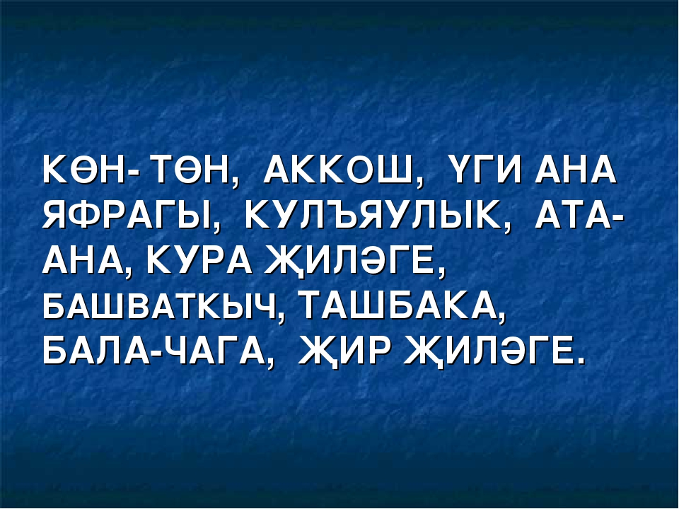 КӨН- ТӨН, АККОШ, ҮГИ АНА ЯФРАГЫ, КУЛЪЯУЛЫК, АТА-АНА, КУРА ҖИЛӘГЕ, БАШВАТКЫЧ,...