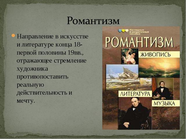 Направление в искусстве и литературе конца 18- первой половины 19вв., отражаю...