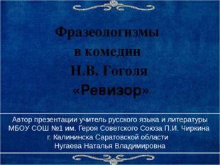 Фразеологизмы в комедии Н.В. Гоголя «Ревизор» Автор презентации учитель русск