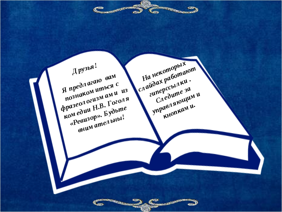 Друзья! Я предлагаю вам познакомиться с фразеологизмами из комедии Н.В. Гогол...
