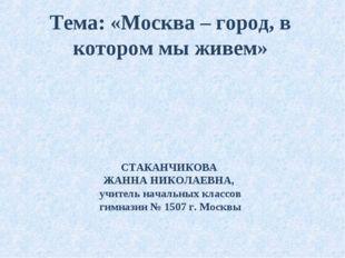 Тема: «Москва – город, в котором мы живем» СТАКАНЧИКОВА ЖАННА НИКОЛАЕВНА, учи