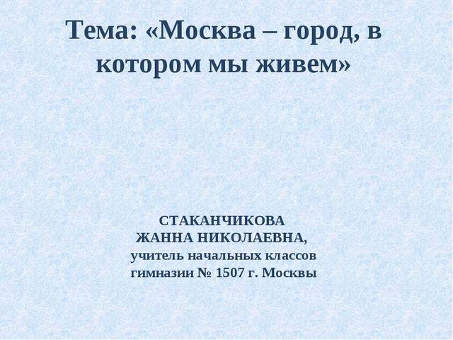 Тема: «Москва – город, в котором мы живем» СТАКАНЧИКОВА ЖАННА НИКОЛАЕВНА, учи...