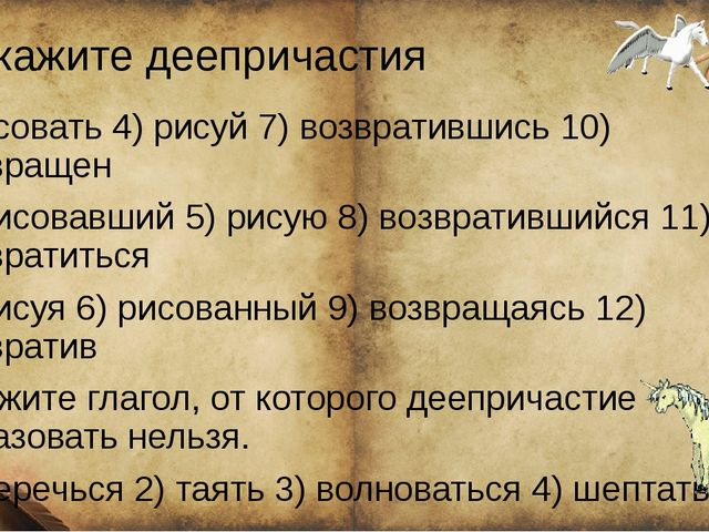 Укажите деепричастия ) рисовать 4) рисуй 7) возвратившись 10) возвращен 2) р...
