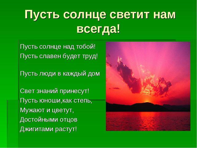 Пусть солнце светит нам всегда! Пусть солнце над тобой! Пусть славен будет тр...