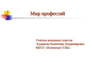 Мир профессий Учитель начальных классов Кудашева Валентина Владимировна МБОУ