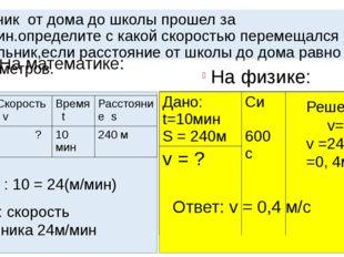 На математике: На физике: Ученик от дома до школы прошел за 10мин.определите