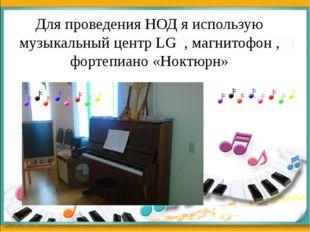 Для проведения НОД я использую музыкальный центр LG , магнитофон , фортепиано