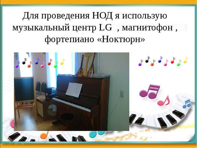 Для проведения НОД я использую музыкальный центр LG , магнитофон , фортепиано...