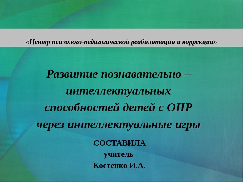 Развитие познавательно – интеллектуальных способностей детей с ОНР через инте...
