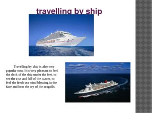 travelling by ship Travelling by ship is also very popular now. It is very p