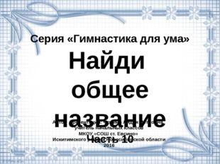 Серия «Гимнастика для ума» Найди общее название Часть 10 Автор презентации: Ф