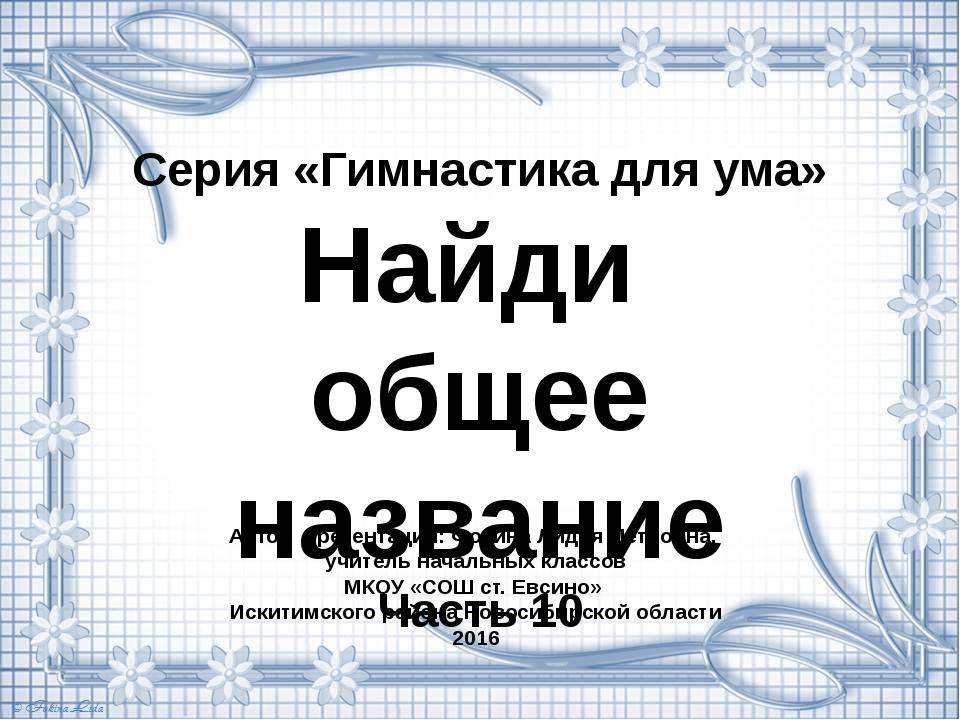 Серия «Гимнастика для ума» Найди общее название Часть 10 Автор презентации: Ф...