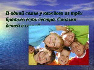 В одной семье у каждого из трёх братьев есть сестра. Сколько детей в семье?