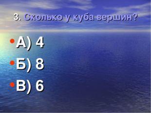 3. Сколько у куба вершин? А) 4 Б) 8 В) 6