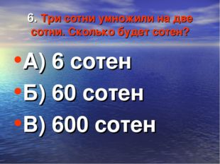 6. Три сотни умножили на две сотни. Сколько будет сотен? А) 6 сотен Б) 60 сот
