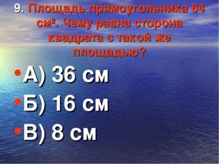 9. Площадь прямоугольника 64 см². Чему равна сторона квадрата с такой же площ