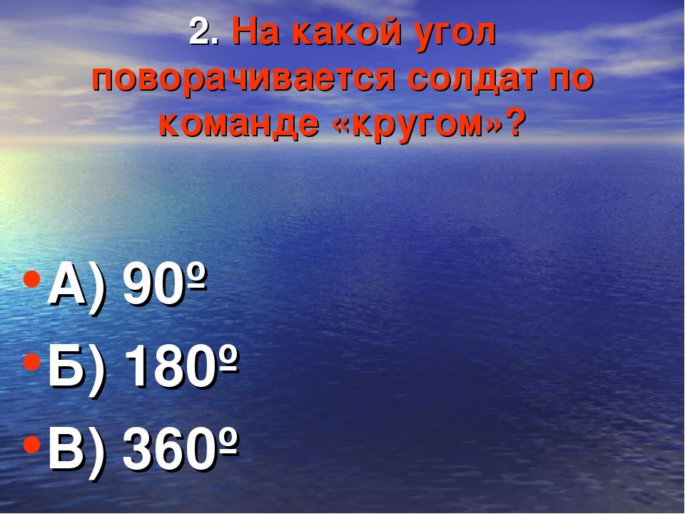 2. На какой угол поворачивается солдат по команде «кругом»? А) 90º Б) 180º В)...