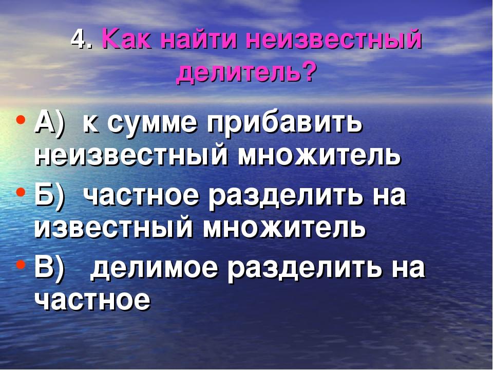 4. Как найти неизвестный делитель? А) к сумме прибавить неизвестный множитель...