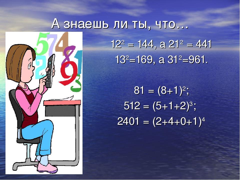 А знаешь ли ты, что… 122 = 144, а 212 = 441 132=169, а 312=961. 81 = (8+1)2;...
