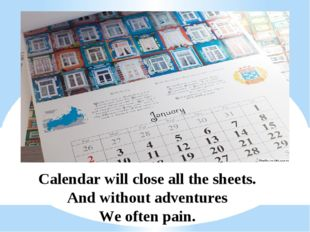 Calendar will close all the sheets. And without adventures We often pain.