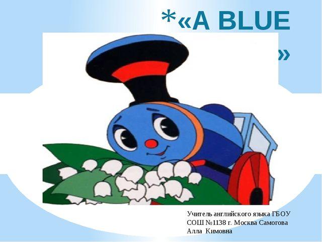 «A BLUE CARRIAGE» Учитель английского языка ГБОУ СОШ №1138 г. Москва Самогова...