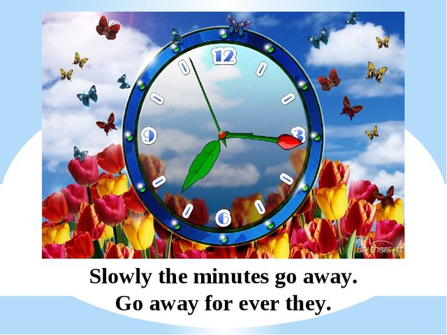 Slowly the minutes go away. Go away for ever they.