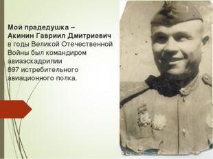 Мой прадедушка – Акинин Гавриил Дмитриевич в годы Великой Отечественной Войны