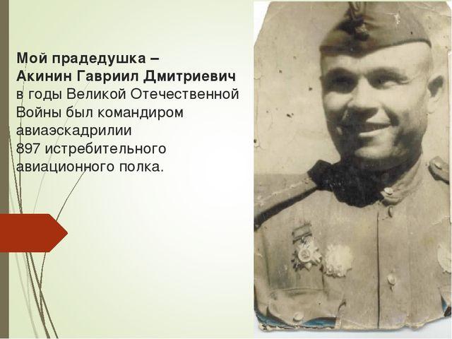 Мой прадедушка – Акинин Гавриил Дмитриевич в годы Великой Отечественной Войны...