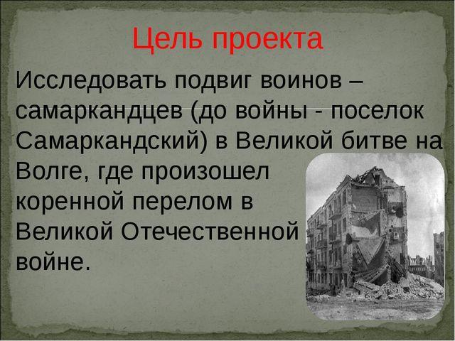 Цель проекта Исследовать подвиг воинов –самаркандцев (до войны - поселок Сама...