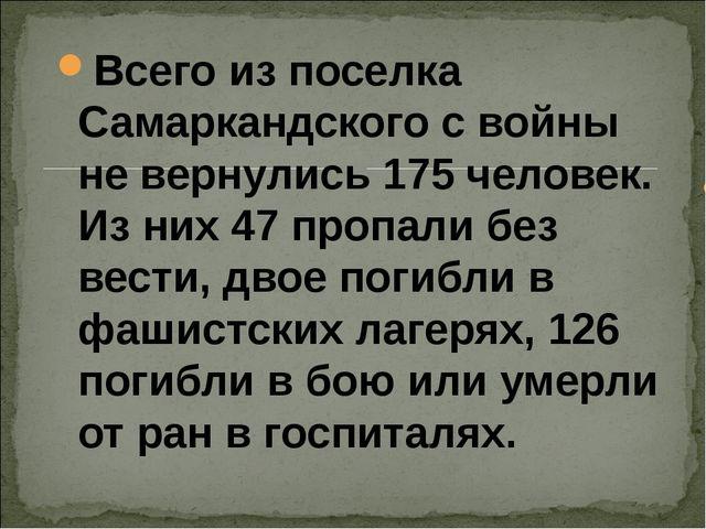 Всего из поселка Самаркандского с войны не вернулись 175 человек. Из них 47 п...