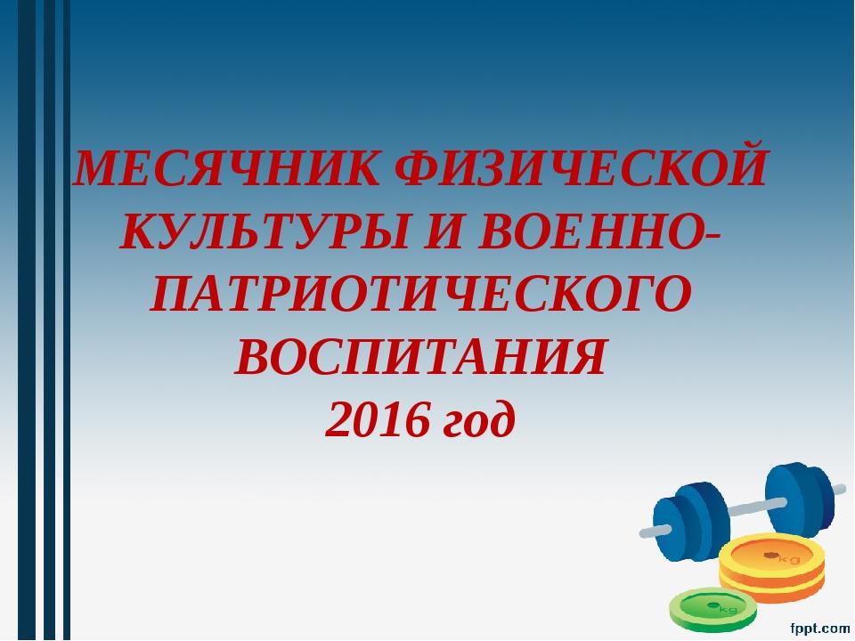 МЕСЯЧНИК ФИЗИЧЕСКОЙ КУЛЬТУРЫ И ВОЕННО-ПАТРИОТИЧЕСКОГО ВОСПИТАНИЯ 2016 год