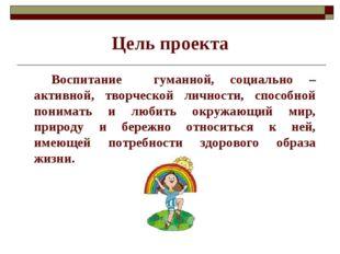 Цель проекта Воспитание гуманной, социально – активной, творческой личности,