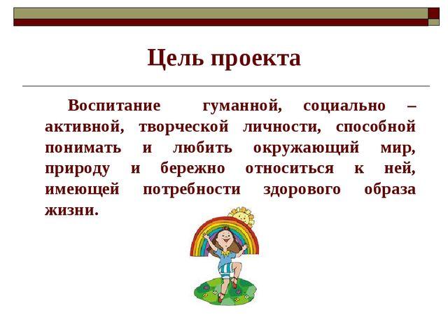 Цель проекта Воспитание гуманной, социально – активной, творческой личности,...