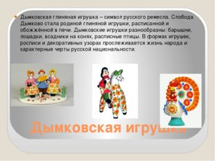 Дымковская игрушка Дымковская глиняная игрушка – символ русского ремесла. Сло