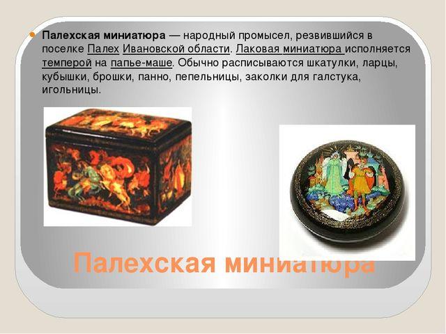 Палехская миниатюра Палехская миниатюра— народный промысел, резвившийся в по...