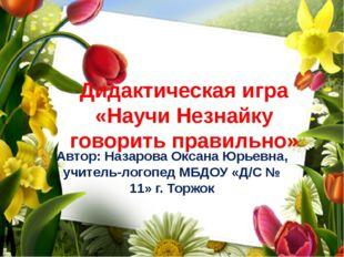 Дидактическая игра «Научи Незнайку говорить правильно» Автор: Назарова Оксана