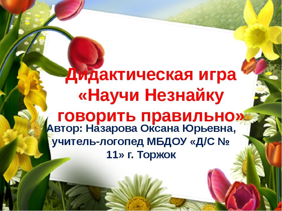 Дидактическая игра «Научи Незнайку говорить правильно» Автор: Назарова Оксана...