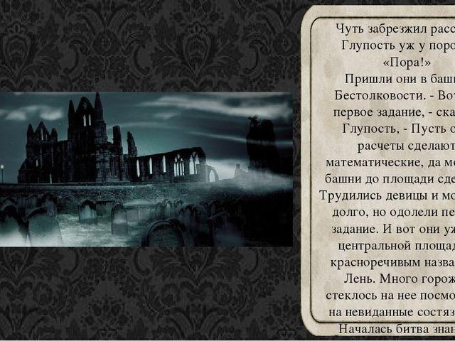 Чуть забрезжил рассвет, Глупость уж у порога: «Пора!» Пришли они в башню Бест...