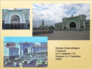 Вокзал Новосибирск Главный Б.А. Гордеев, Г.Б. Бархин, А.З. Гринберг 1939г.