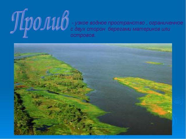 - узкое водное пространство , ограниченное с двух сторон берегами материков...