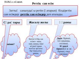 ІІІ.Жаңа тақырып Реттік сан есім Заттың саналудағы ретін (қатарын) білдіретін