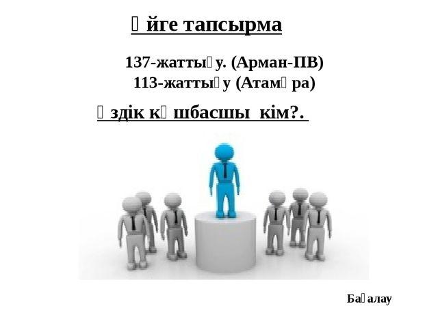 Үйге тапсырма 137-жаттығу. (Арман-ПВ) 113-жаттығу (Атамұра) Үздік көшбасшы кі...
