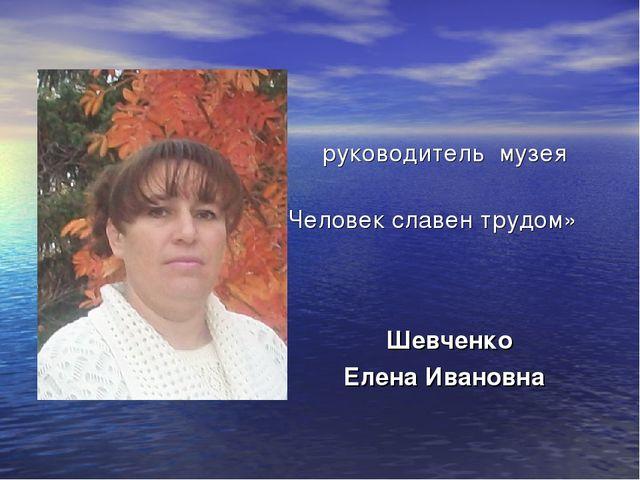 руководитель музея «Человек славен трудом» Шевченко Елена Ивановна