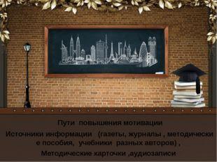 Пути повышения мотивации Источники информации (газеты, журналы , методически