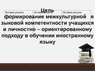 Цель формирование межкультурной языковой компетентности учащихся и личностно