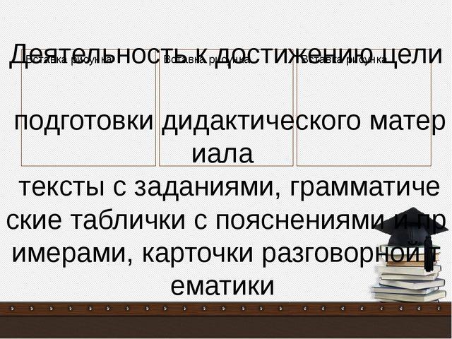 Деятельность к достижению цели подготовки дидактического материала тексты с...