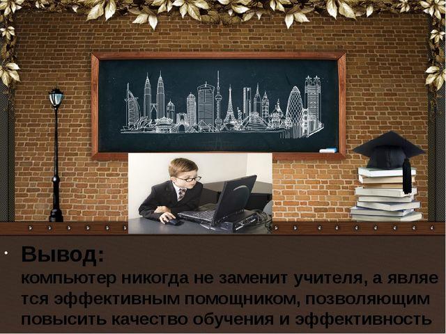 Вывод: компьютер никогда не заменит учителя, а является эффективным помощнико...